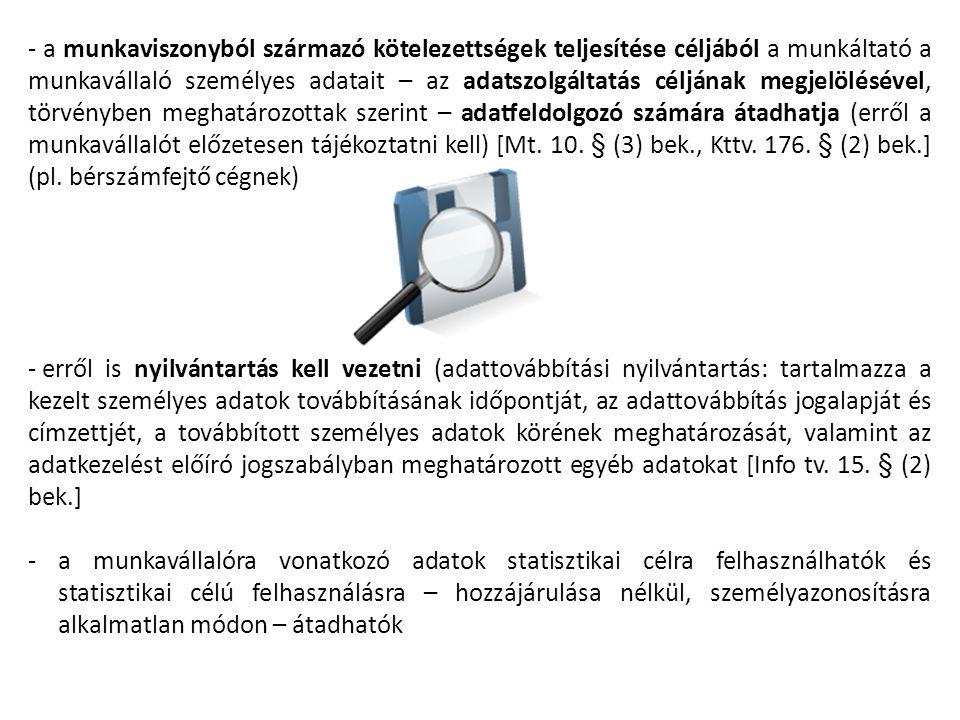 - a munkaviszonyból származó kötelezettségek teljesítése céljából a munkáltató a munkavállaló személyes adatait – az adatszolgáltatás céljának megjelölésével, törvényben meghatározottak szerint – adatfeldolgozó számára átadhatja (erről a munkavállalót előzetesen tájékoztatni kell) [Mt. 10. § (3) bek., Kttv. 176. § (2) bek.] (pl. bérszámfejtő cégnek)